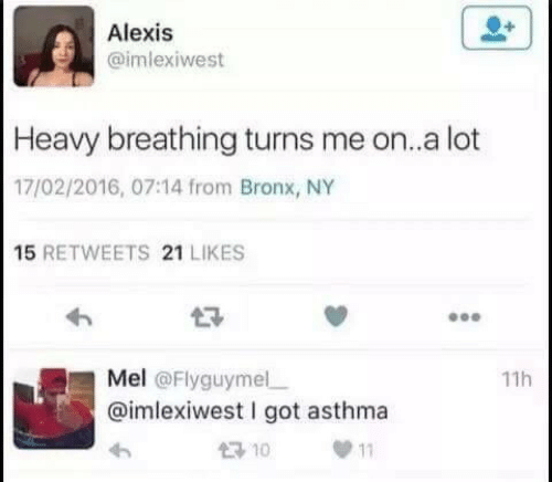 Bronx: Alexis  imlexiwest  Heavy breathing turns me on..a lot  17/02/2016, 07:14 from Bronx, NY  15 RETWEETS 21 LIKES  Mel @Flyguymelー  @imlexiwest I got asthma  わ  11h  10 11