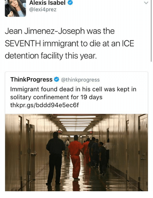 Jimenez: Alexis Isabel  alexi 4prez  Jean Jimenez-Joseph was the  SEVENTH immigrant to die at an ICE  detention facility this year.  Think Progress  (athinkprogress  Immigrant found dead in his cell was kept in  solitary confinement for 19 days  thikkpr.gs/bdodd94e 5ec6f