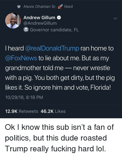 Dude, Fucking, and Lol: Alexis Ohanian Sr. liked  Andrew Gillum<  @AndrewGillum  Governor candidate, FL  I heard @realDonaldTrump ran home to  @FoxNews to lie about me. But as my  grandmother told me-never wrestle  with a pig. You both get dirty, but the pig  likes it. So ignore him and vote, Florida!  10/29/18, 8:18 PM  12.9K Retweets 46.2K Likes Ok I know this sub isn't a fan of politics, but this dude roasted Trump really fucking hard lol.