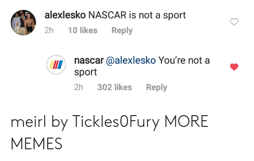 Dank, Memes, and Nascar: alexlesko NASCAR is not a sport  2h 10 likes Reply  nascar @alexlesko You're not a  sport  II  2h 302 likes Reply meirl by Tickles0Fury MORE MEMES