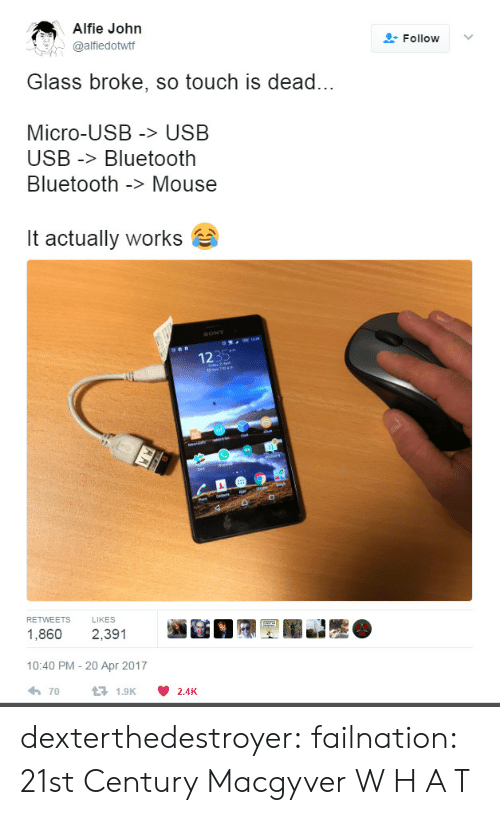 usb: Alfie John  @alfiedottf  Follow ﹀  Glass broke, so touch is dead...  Micro-USB > USB  USB -Bluetooth  Bluetooth -> Mouse  it actually works  1235  RETWEETS LIKES  1,860 2,391  10:40 PM - 20 Apr 2017  70  1.9K  2.4K dexterthedestroyer: failnation: 21st Century Macgyver  W H A T