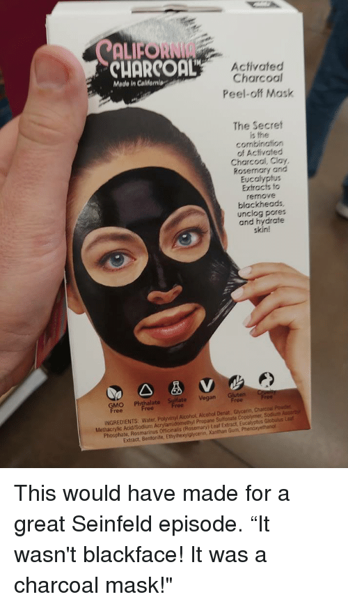 """extract: ALFORNI  CUORCOaL  Activated  Charcoal  Peel-off Mask  Made in Calilfeniag  The Secret  is the  combination  of Activated  Charcool, Clay,  Rosemary and  Eucalyptus  Extracts fo  remove  blackheads  unclog pores  and hydrate  skin!  GMO Phthalapt Vegan Gluten r  ree  INGREDIENTS: Water, Polyvinyl Alcohol, Alcohol Denat, Glycenin, Charcoal Pouder  Methacrylic Acid/Sodium Acrylamidomethyl Propane Sultonate Copolymer, Sodiuth Ascorby  Phosphate, Rosmarinus Officinalis (Rosemary) Leaf Extract, Eucalyptus Globulus Lea  Extract, Bentonite, Ethylhexylglycerin, Xanthan Gum, Phen This would have made for a great Seinfeld episode. """"It wasn't blackface! It was a charcoal mask!"""""""