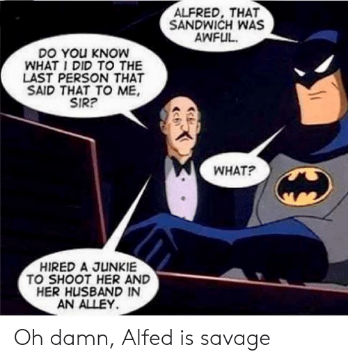 junkie: ALFRED, THAT  SANDWICH WAS  AWFUL  DO YOu KNOW  WHAT I DID TO THE  LAST PERSON THAT  SAID THAT TO ME  SIR?  WHAT?  HIRED A JUNKIE  TO SHOOT HER AND  HER HUSBAND IN  AN ALLEY Oh damn, Alfed is savage