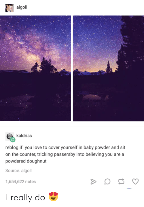 Tricking: algoll  kaldriss  reblog if you love to cover yourself in baby powder and sit  on the counter, tricking passersby into believing you are a  powdered doughnut  Source: algoll  1,654,622 notes I really do 😍