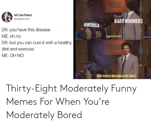 baby boomers: Ali Garfinkel  @aligarchy  BABY BOOMERS  AMERICA  DR: you have this disease  ME: oh no  [gunshots]  DR: but you can cure it with a healthy  diet and exercise  ME: OH NO  WHY WOULD MILLENIALS DO THIS? Thirty-Eight Moderately Funny Memes For When You're Moderately Bored
