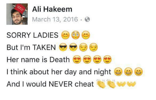 Ali, Sorry, and Taken: Ali Hakeem  March 13, 2016.  SORRY LADIES6  But I'm TAKEN  Her name is Death  I think about her day and night  And I would NEVER cheat