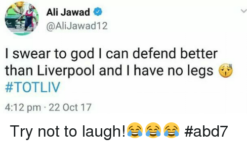 try not to laugh: Ali Jawad  @AliJawad12  I swear to god I can defend better  than Liverpool and I have no legs  #TOTLIV  4:12 pm 22 Oct 17 Try not to laugh!😂😂😂 #abd7