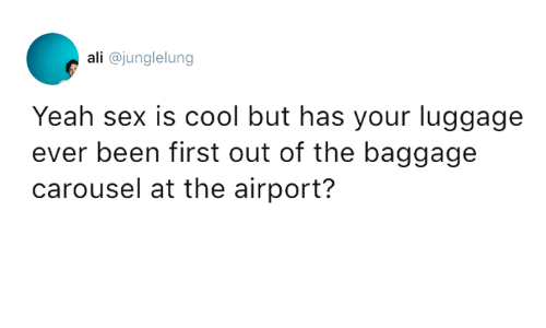 Ali, Dank, and Sex: ali @junglelung  Yeah sex is cool but has your luggage  ever been first out of the baggage  carousel at the airport?