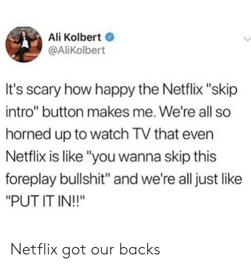 "Ali, Netflix, and Happy: Ali Kolbert  @AliKolbert  It's scary how happy the Netflix ""skip  intro"" button makes me. We're all so  horned up to watch TV that even  Netflix is like ""you wanna skip this  foreplay bullshit"" and we're all just like  ""PUT IT IN!!"" Netflix got our backs"