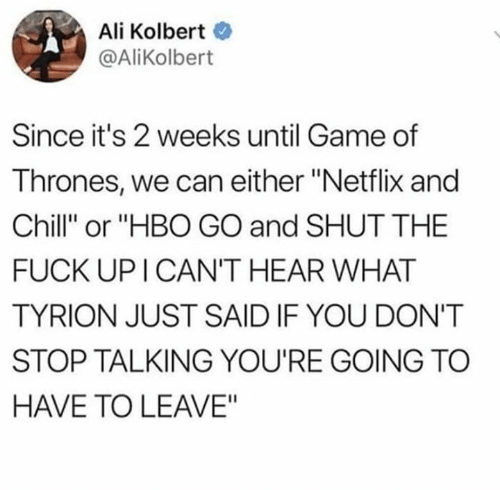 """tyrion: Ali Kolbert  @AliKolbert  Since it's 2 weeks until Game of  Thrones, we can either """"Netflix and  Chill"""" or """"HBO GO and SHUT THE  FUCK UP I CAN'T HEAR WHAT  TYRION JUST SAID IF YOU DON'T  STOP TALKING YOU'RE GOING TC  HAVE TO LEAVE"""""""