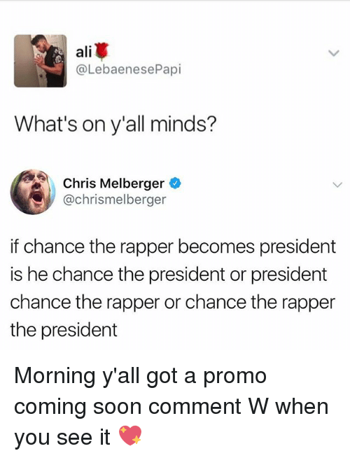Ali, Chance the Rapper, and Memes: ali  @LebaenesePapi  What's on y'all minds?  Chris Melberger  @chrismelberger  if chance the rapper becomes president  is he chance the president or president  chance the rapper or chance the rapper  the president Morning y'all got a promo coming soon comment W when you see it 💖