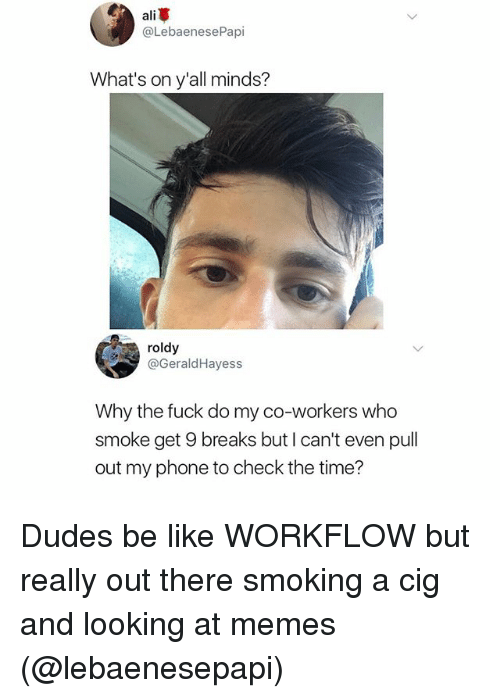 alie: ali  @LebaenesePapi  What's on y'all minds?  roldy  @GeraldHayess  Why the fuck do my co-workers who  smoke get 9 breaks but I can't even pull  out my phone to check the time? Dudes be like WORKFLOW but really out there smoking a cig and looking at memes (@lebaenesepapi)