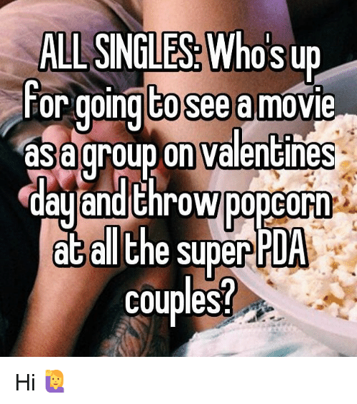 Whos Up: ALI SINGLES: Who's up  For going tosee amovie  asa group on Valentines  day and throw popcorn  at all the super  PDA  couples Hi 🙋