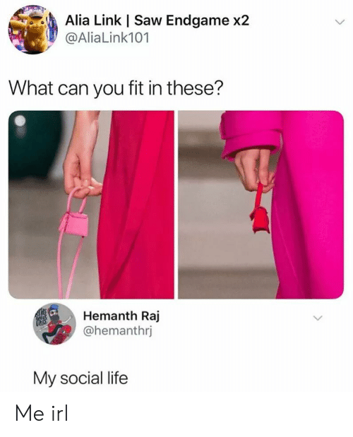 social life: Alia Link | Saw Endgame x2  @Alia Link101  What can you fit in these?  Hemanth Raj  @hemanthrj  My social life Me irl
