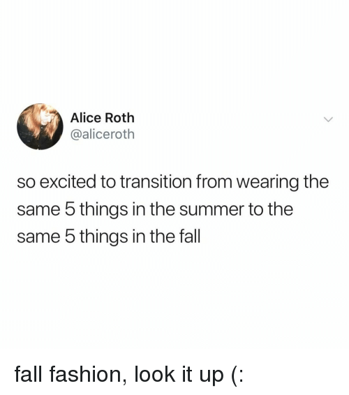 roth: Alice Roth  @aliceroth  so excited to transition from wearing the  same 5 things in the summer to the  same 5 things in the fall fall fashion, look it up (: