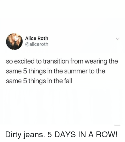 roth: Alice Roth  @aliceroth  so excited to transition from wearing the  same 5 things in the summer to the  same 5 things in the fall Dirty jeans. 5 DAYS IN A ROW!