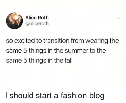 roth: Alice Roth  @aliceroth  so excited to transition from wearing the  same 5 things in the summer to the  same 5 things in the fall I should start a fashion blog