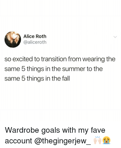 roth: Alice Roth  @aliceroth  so excited to transition from wearing the  same 5 things in the summer to the  same 5 things in the fall Wardrobe goals with my fave account @thegingerjew_ 🙌🏻😭