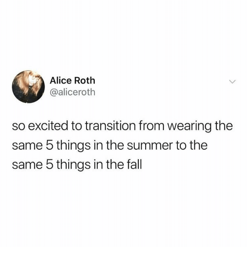 roth: Alice Roth  @aliceroth  so excited to transition from wearing the  same 5 things in the summer to the  same 5 things in the fall