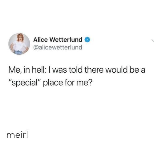 "alice: Alice Wetterlund  @alicewetterlund  Me, in hell: I was told there would be  ""special"" place for me? meirl"