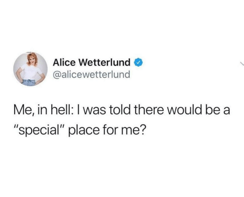 "For Me: Alice Wetterlund  @alicewetterlund  Me, in hell: I was told there would be a  ""special"" place for me?"