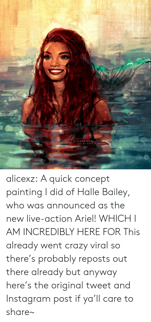 alice: ALICEXZ COM  ART BY ALICE X. ZHANG alicexz: A quick concept painting I did of Halle Bailey, who was announced as the new live-action Ariel! WHICH I AM INCREDIBLY HERE FOR This already went crazy viral so there's probably reposts out there already but anyway here's the original tweet and Instagram post if ya'll care to share~