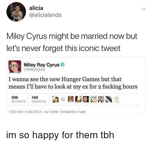 Fucking, The Hunger Games, and Memes: alicia  @alicialands  Miley Cyrus might be married now but  let's never forget this iconic tweet  Miley Ray Cyrus  MileyCyrus  I wanna see the new Hunger Games but that  means I'll have to look at my ex for 2 fucking hours  459  0:50 AM-5 Dec 2013-via Twitter Embed this Tweet im so happy for them tbh