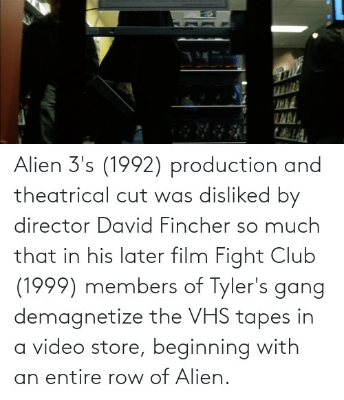 Tapes: Alien 3's (1992) production and theatrical cut was disliked by director David Fincher so much that in his later film Fight Club (1999) members of Tyler's gang demagnetize the VHS tapes in a video store, beginning with an entire row of Alien.