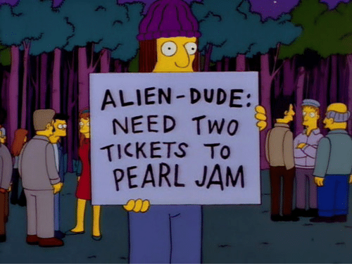 pearl jam: ALIEN -DUDE:  NEED Two  TICKETS To  PEARL JAM
