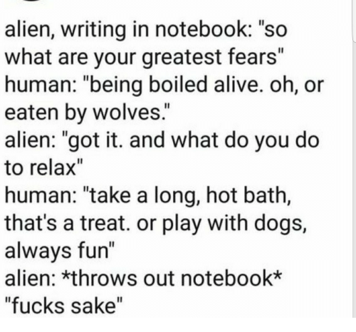 "Alive, Dogs, and Notebook: alien, writing in notebook: ""so  what are your greatest fears""  human: ""being boiled alive. oh, or  eaten by wolves.  alien: ""got it. and what do you do  to relax""  human: ""take a long, hot bath,  that's a treat. or play with dogs,  alwavs fun  alien: *throws out notebook*  ""fucks sake"""