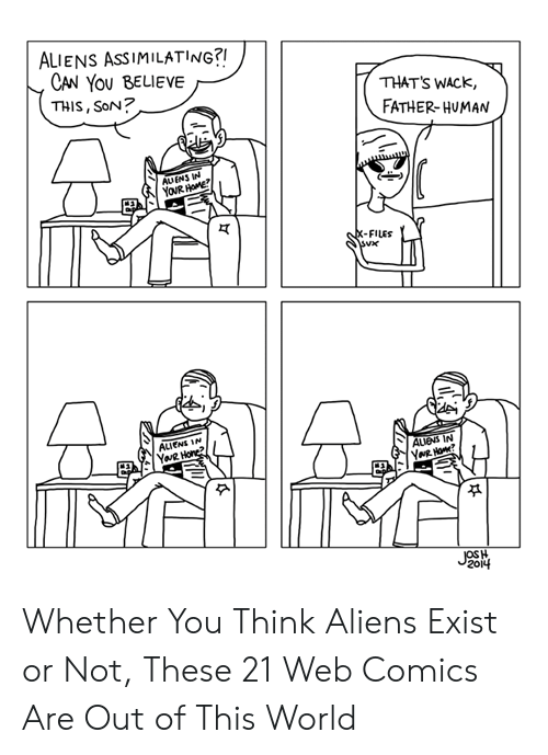 Wack: ALIENS ASSIMILATING?!  CAN YOU BELIEVE  THIS, SoN?  THAT'S WACK,  FATHER-HUMAN  AUENS IN  YOUR HOME  X-FILES  ALIENS IN  YaR Hone?  AUENS IN  YNR Ho?  JOSH  2014 Whether You Think Aliens Exist or Not, These 21 Web Comics Are Out of This World