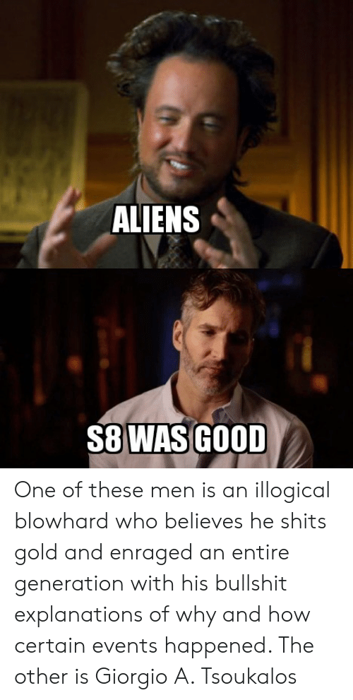 Aliens, Good, and Bullshit: ALIENS  S8 WAS GOOD One of these men is an illogical blowhard who believes he shits gold and enraged an entire generation with his bullshit explanations of why and how certain events happened. The other is Giorgio A. Tsoukalos