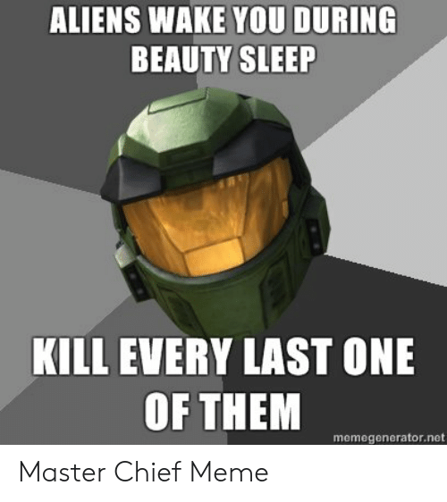 Meme, Aliens, and Sleep: ALIENS WAKE YOU DURING  BEAUTY SLEEP  KILL EVERY LAST ONE  OF THEM  memegenerator.net Master Chief Meme