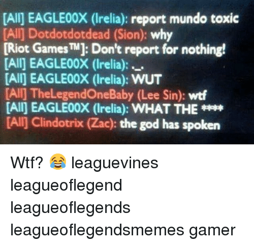 Rioting: [Alij EAGLE00X (Irelia): report mundo toxic  [Alij Dotdotdotdead (Sion: why  [Riot Games TM]: Don't report for nothing!  [All] EAGLE00X (Irelia):  [All] EAGLE00X (Irelia): WUT  [All] ne  (Lee Sin): wtf  [All] EAGLE00X (Irelia): WHAT THE  [Al] Clindotrix (Zac): the god has spoken Wtf? 😂 leaguevines leagueoflegend leagueoflegends leagueoflegendsmemes gamer