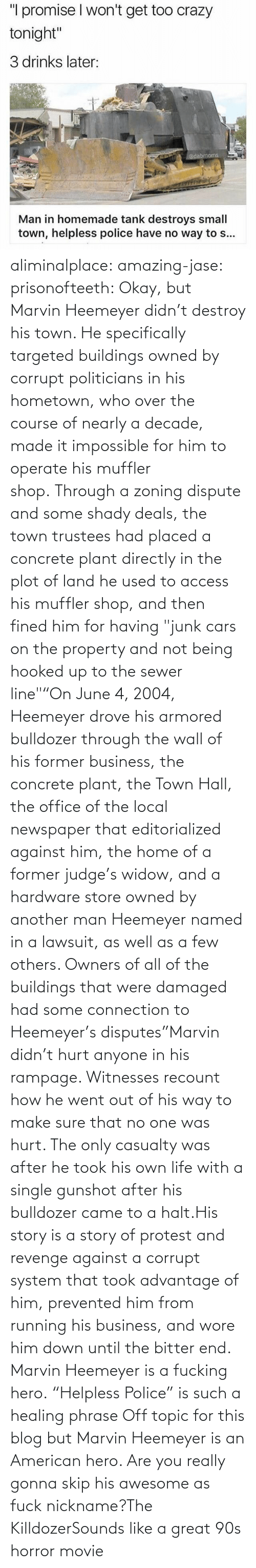 "No One: aliminalplace: amazing-jase:  prisonofteeth: Okay, but Marvin Heemeyer didn't destroy his town. He specifically targeted buildings owned by corrupt politicians in his hometown, who over the course of nearly a decade, made it impossible for him to operate his muffler shop. Through a zoning dispute and some shady deals, the town trustees had placed a concrete plant directly in the plot of land he used to access his muffler shop, and then fined him for having ""junk cars on the property and not being hooked up to the sewer line""""On June 4, 2004, Heemeyer drove his armored bulldozer through the wall of his former business, the concrete plant, the Town Hall, the office of the local newspaper that editorialized against him, the home of a former judge's widow, and a hardware store owned by another man Heemeyer named in a lawsuit, as well as a few others. Owners of all of the buildings that were damaged had some connection to Heemeyer's disputes""Marvin didn't hurt anyone in his rampage. Witnesses recount how he went out of his way to make sure that no one was hurt. The only casualty was after he took his own life with a single gunshot after his bulldozer came to a halt.His story is a story of protest and revenge against a corrupt system that took advantage of him, prevented him from running his business, and wore him down until the bitter end. Marvin Heemeyer is a fucking hero. ""Helpless Police"" is such a healing phrase    Off topic for this blog but Marvin Heemeyer is an American hero.     Are you really gonna skip his awesome as fuck nickname?The KilldozerSounds like a great 90s horror movie"