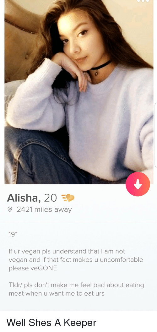 Bad, Tldr, and Vegan: Alisha, 20  2421 miles away  19*  If ur vegan pls understand that I am not  vegan and if that fact makes u uncomfortable  please veGONE  Tldr/ pls don't make me feel bad about eating  meat when u want me to eat urs Well Shes A Keeper