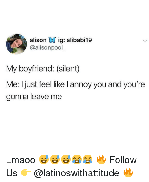 annoy: alisonv ig: alibabii9  @alisonpool  My boyfriend: (silent)  Me: I just feel like l annoy you and you're  gonna leave me Lmaoo 😅😅😅😂😂 🔥 Follow Us 👉 @latinoswithattitude 🔥