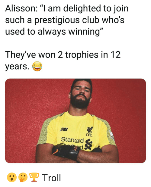 delighted: Alisson: am delighted to join  such a prestigious club who's  used to always winning  They've won 2 trophies in 12  years.  LFC  Stancard & 😮🤔🏆 Troll