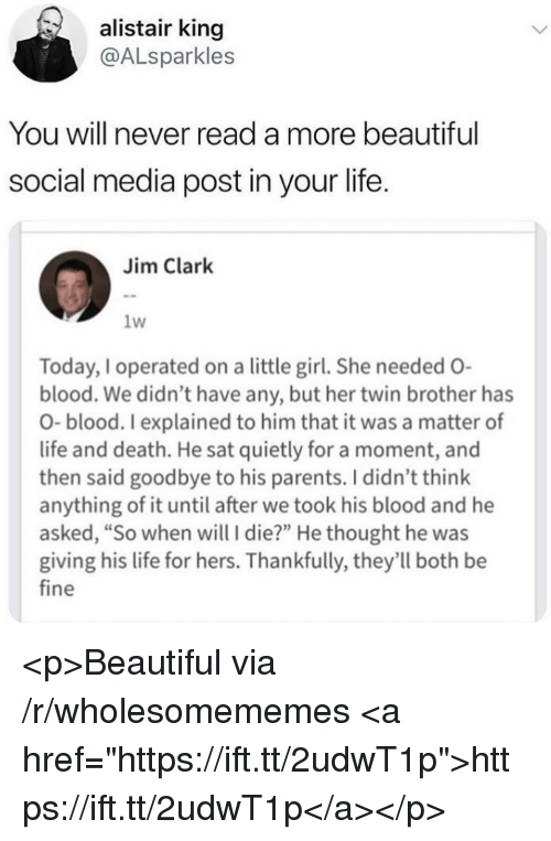 """Beautiful, Life, and Parents: alistair king  @ALsparkles  You will never read a more beautiful  social media post in your life.  Jim Clark  1w  Today, I operated on a little girl. She needed O-  blood. We didn't have any, but her twin brother has  O-blood. I explained to him that it was a matter of  life and death. He sat quietly for a moment, and  then said goodbye to his parents. I didn't think  anything of it until after we took his blood and he  asked, """"So when will I die?"""" He thought he was  giving his life for hers. Thankfully, they'll both be  fine <p>Beautiful via /r/wholesomememes <a href=""""https://ift.tt/2udwT1p"""">https://ift.tt/2udwT1p</a></p>"""