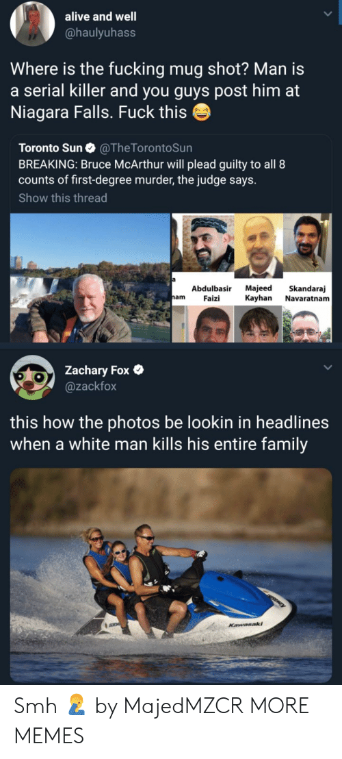 nam: alive and well  @haulyuhass  Where is the fucking mug shot? Man is  a serial killer and you guys post him at  Niagara Falls. Fuck this  Toronto Sun @TheTorontoSun  BREAKING: Bruce McArthur will plead guilty to all 8  counts of first-degree murder, the judge says.  Show this thread  Abdulbasir Majeed Skandaraj  nam Faizi Kayhan Navaratnam  Zachary Fox  @zackfox  this how the photos be lookin in headlines  when a white man kills his entire family Smh 🤦♂️ by MajedMZCR MORE MEMES