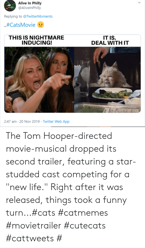 "trailer: Alive In Philly  @AlivelnPhilly  Replying to @TwitterMoments  .#CatsMovie  THIS IS NIGHTMARE  INDUCING!  IT IS.  DEAL WITH IT  2:47 am 20 Nov 2019 Twitter Web App The Tom Hooper-directed movie-musical dropped its second trailer, featuring a star-studded cast competing for a ""new life."" Right after it was released, things took a funny turn...#cats #catmemes #movietrailer #cutecats #cattweets #"