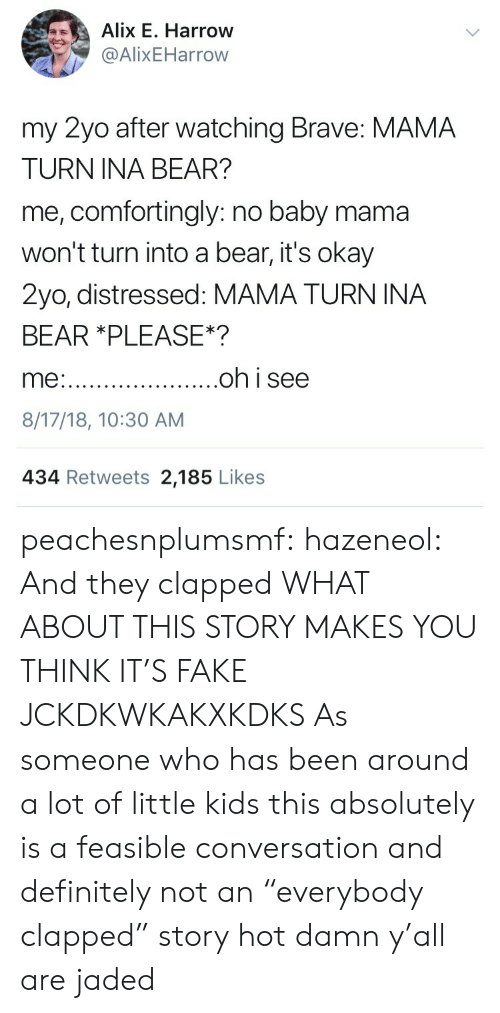 """Clapped: Alix E. Harrow  @AlixEHarrow  my 2yo after watching Brave: MAMA  TURN INA BEAR?  me, comfortingly: no baby mama  won't turn into a bear, it's okay  2yo, distressed: MAMA TURN INA  BEAR *PLEASE*?  8/17/18, 10:30 AM  434 Retweets 2,185 Likes peachesnplumsmf:  hazeneol:  And they clapped  WHAT ABOUT THIS STORY MAKES YOU THINK IT'S FAKE JCKDKWKAKXKDKS  As someone who has been around a lot of little kids this absolutely is a feasible conversation and definitely not an """"everybody clapped"""" story hot damn y'all are jaded"""