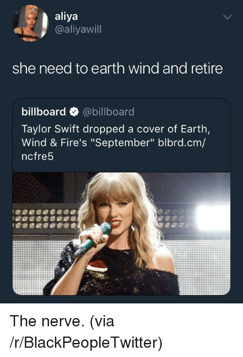 """Billboard, Blackpeopletwitter, and Taylor Swift: aliya  @aliyawill  she need to earth wind and retire  billboard @billboard  Taylor Swift dropped a cover of Earth,  Wind & Fire's """"September"""" blbrd.cm/  ncfre5 <p>The nerve. (via /r/BlackPeopleTwitter)</p>"""