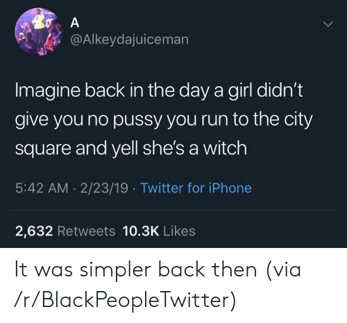 Blackpeopletwitter, Iphone, and Pussy: @Alkeydajuiceman  Imagine back in the day a girl didn't  give you no pussy you run to the city  square and yell she's a witch  5:42 AM. 2/23/19 Twitter for iPhone  2,632 Retweets 10.3K Likes It was simpler back then (via /r/BlackPeopleTwitter)