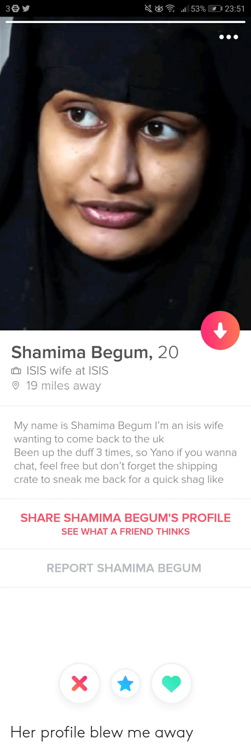 "Isis, Chat, and Duff: ""all 53%(0123:51  Shamima Begum, 20  n ISIS wife at ISIS  19 miles away  My name is Shamima Begum I'm an isis wife  wanting to come back to the ulk  Been up the duff 3 times, so Yano if you wanna  chat, feel free but don't forget the shipping  crate to sneak me back for a quick shag like  SHARE SHAMIMA BEGUM'S PROFILE  SEE WHAT A FRIEND THINKS  REPORT SHAMIMA BEGUM Her profile blew me away"
