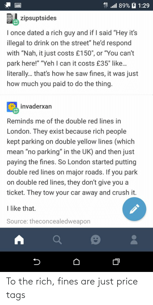 """the thing: all 89% E 1:29  zipsuptsides  I once dated a rich guy and if I said """"Hey it's  illegal to drink on the street"""" he'd respond  with """"Nah, it just costs £150"""", or """"You can't  park here!"""" """"Yeh I can it costs £35"""" like..  literally. that's how he saw fines, it was just  how much you paid to do the thing.  00 invaderxan  Reminds me of the double red lines in  London. They exist because rich people  kept parking on double yellow lines (which  mean """"no parking"""" in the UK) and then just  paying the fines. So London started putting  double red lines on major roads. If you park  on double red lines, they don't give you a  ticket. They tow your car away and crush it.  I like that.  Source: theconcealedweapon To the rich, fines are just price tags"""