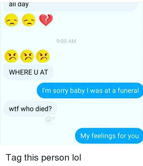 Funny, Lol, and Sorry: all aay  9:00 AM  WHERE U AT  I'm sorry baby I was at a funeral  wtf who died?  My feelings for you Tag this person lol