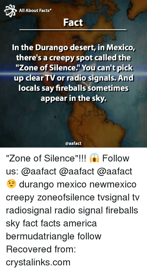 """durango: All About Facts  Fact  In the Durango desert, in Mexico,  there's a creepyspot called the  """"Zone of Silence. You can't pick  up clearTV or radio signals. And  locals say fireballs sometimes  appear in the sky.  @aafact """"Zone of Silence""""!!! 😱 Follow us: @aafact @aafact @aafact 😉 durango mexico newmexico creepy zoneofsilence tvsignal tv radiosignal radio signal fireballs sky fact facts america bermudatriangle follow Recovered from: crystalinks.com"""