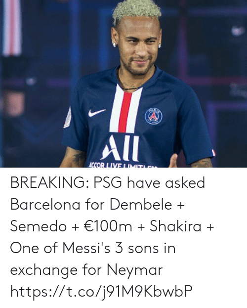 Shakira: All  ACCOR LIVE I IMIT BREAKING: PSG have asked Barcelona for Dembele + Semedo + €100m + Shakira + One of Messi's 3 sons in exchange for Neymar https://t.co/j91M9KbwbP