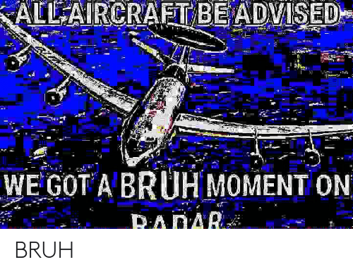 Advised: ALL AIRCRAFT BE ADVISED  WE GOT A BRUH MOMENT ON  RADAR BRUH